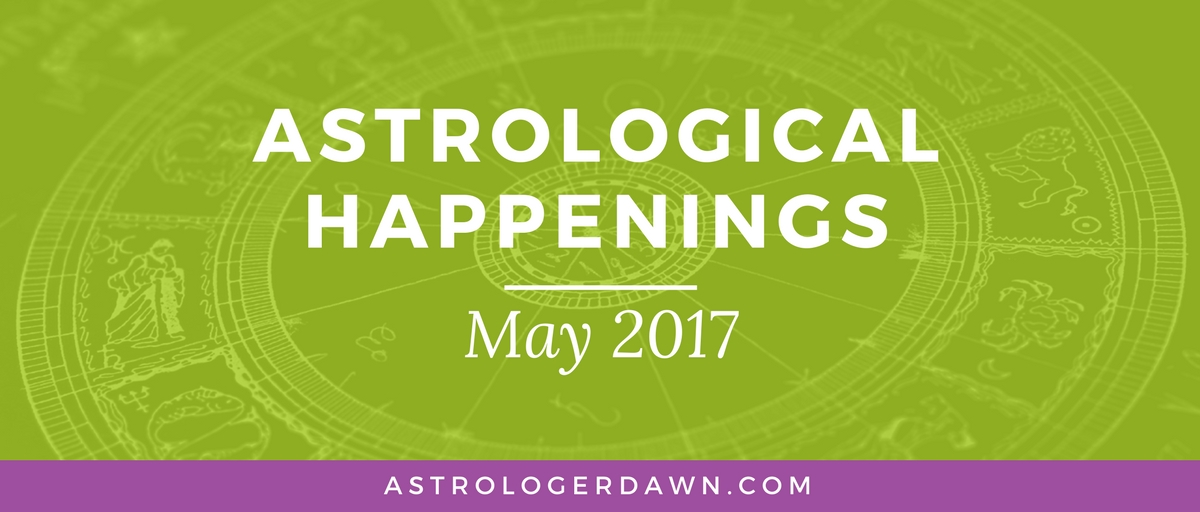 Astrological Happenings | May 2017 | Astrologer Dawn