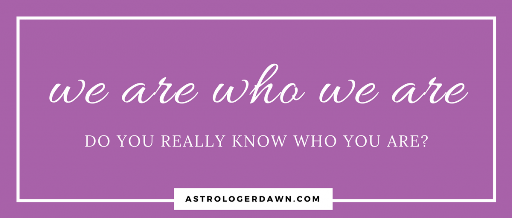 We Are Who We Are | Astrologer Dawn