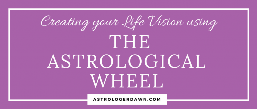 Creating Your Life Vision Using the Astrological Wheel | Astrologer Dawn
