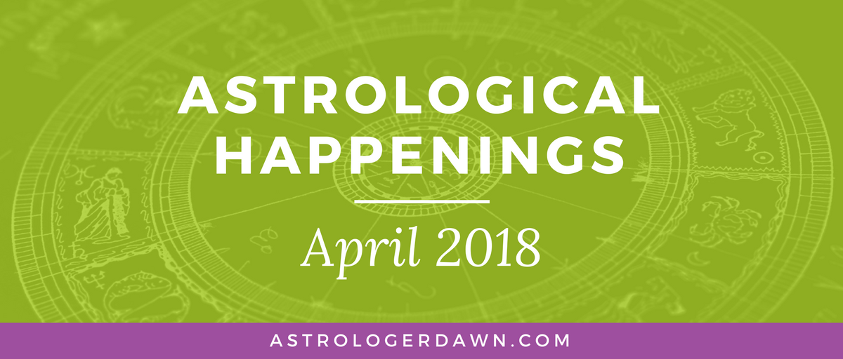 Astrological Happenings | April 2018 | Astrologer Dawn